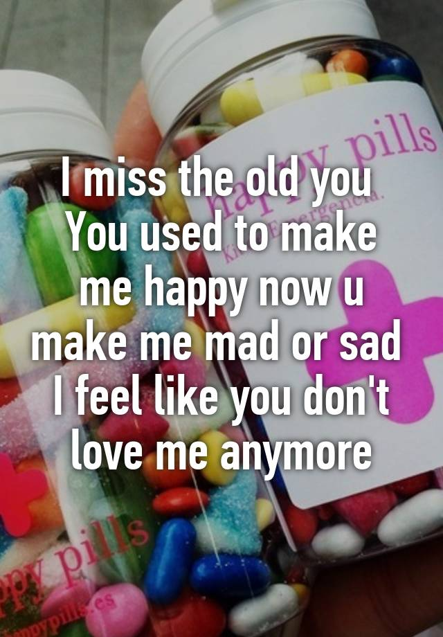 I miss the old you You used to make me happy now u make me mad or sad I feel  like you don't love me anymore