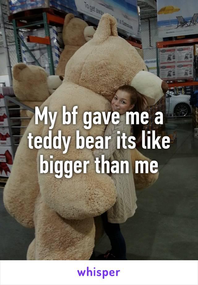 My bf gave me a teddy bear its like bigger than me