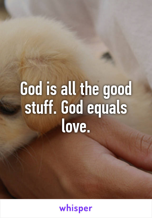 God is all the good stuff. God equals love.