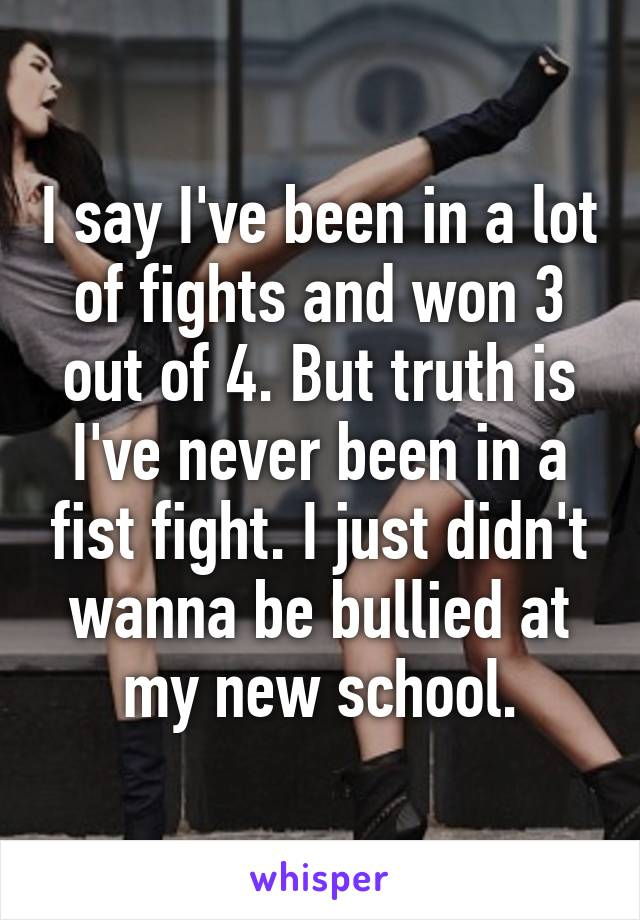 I say I've been in a lot of fights and won 3 out of 4. But truth is I've never been in a fist fight. I just didn't wanna be bullied at my new school.