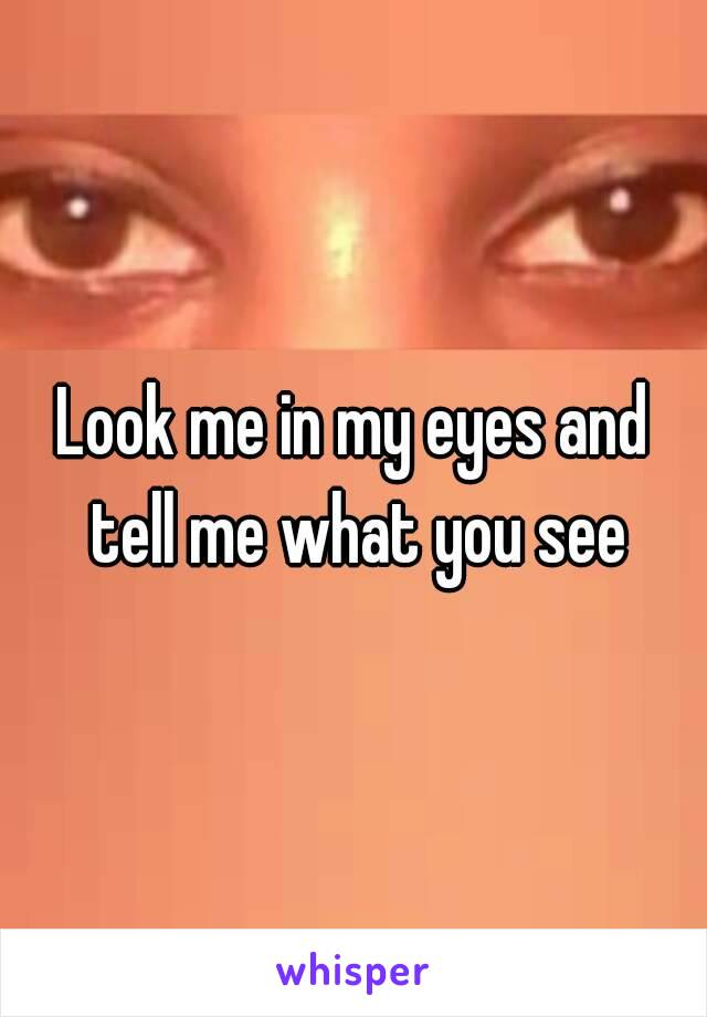 Look me in my eyes and tell me what you see