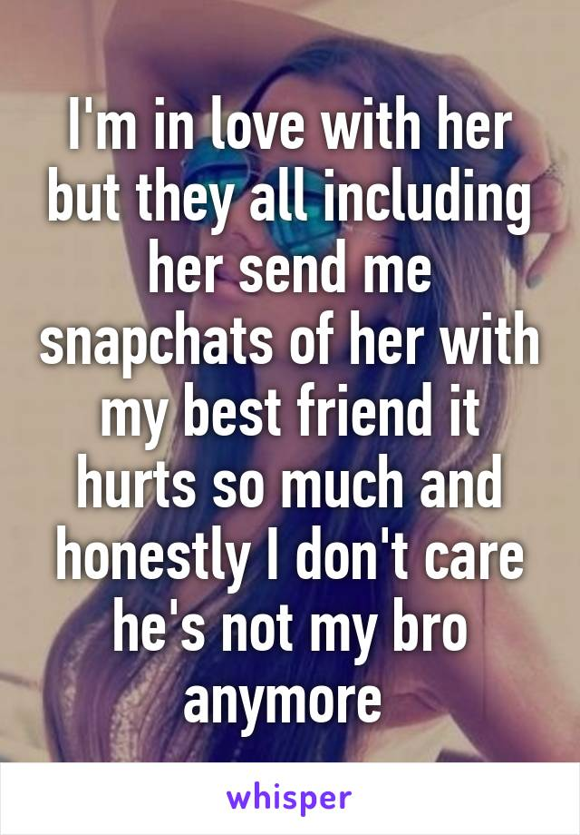 I'm in love with her but they all including her send me snapchats of her with my best friend it hurts so much and honestly I don't care he's not my bro anymore