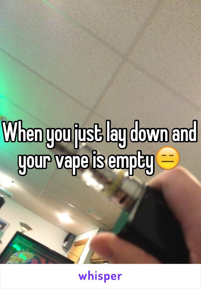When you just lay down and your vape is empty😑