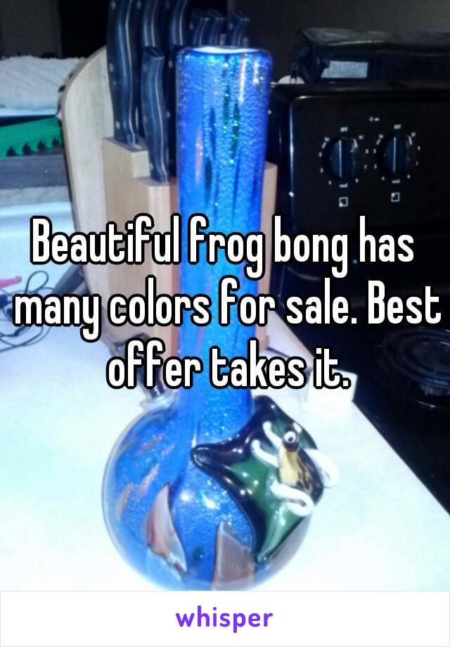Beautiful frog bong has many colors for sale. Best offer takes it.