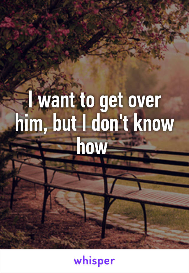 I want to get over him, but I don't know how