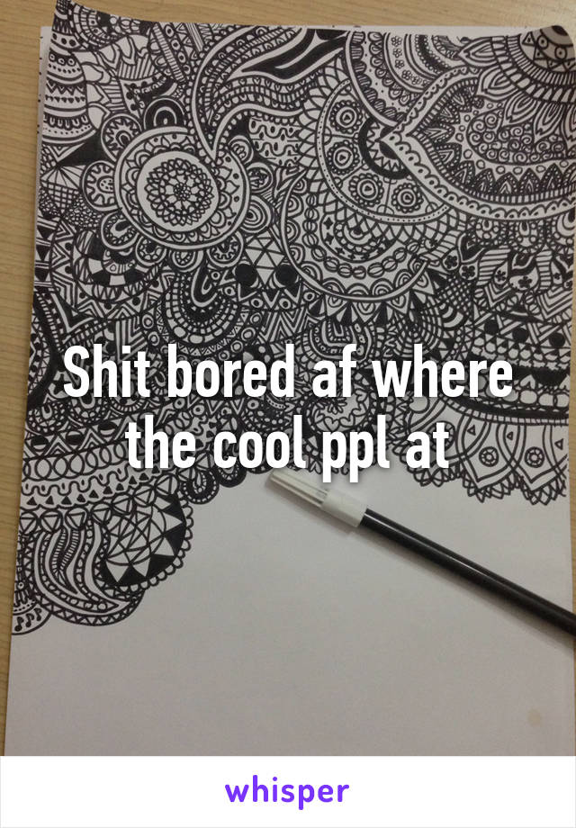 Shit bored af where the cool ppl at