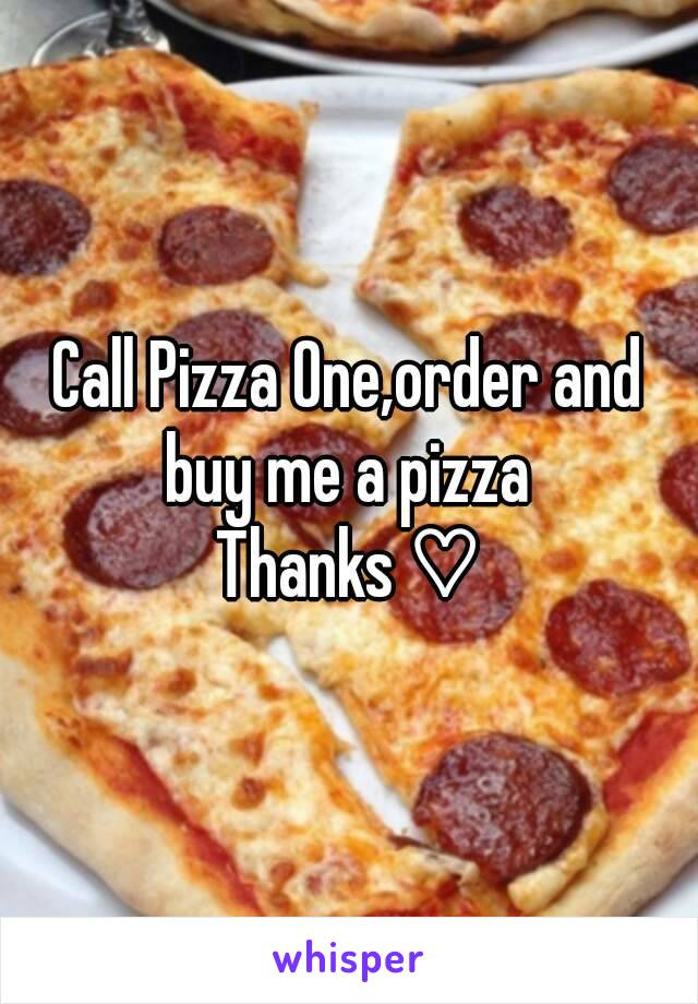 Call Pizza One,order and buy me a pizza  Thanks ♡