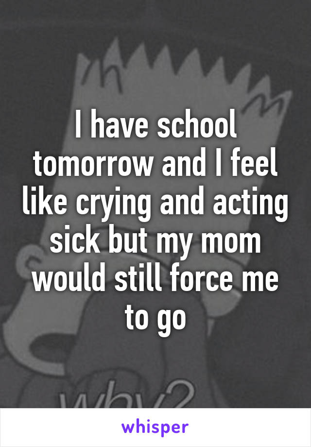 I have school tomorrow and I feel like crying and acting sick but my mom would still force me to go