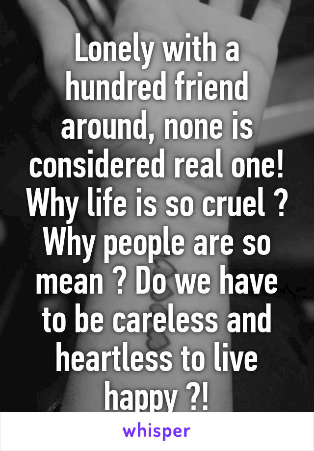 Lonely with a hundred friend around, none is considered real one! Why life is so cruel ? Why people are so mean ? Do we have to be careless and heartless to live happy ?!