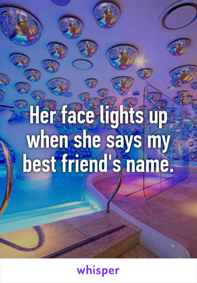 Her face lights up when she says my best friend's name.