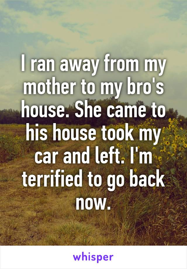 I ran away from my mother to my bro's house. She came to his house took my car and left. I'm terrified to go back now.