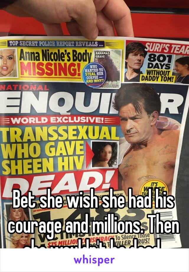 Bet she wish she had his courage and millions. Then she wouldn't be dead.