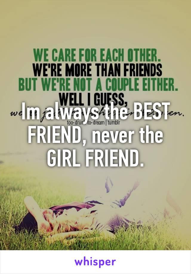 Im always the BEST FRIEND, never the GIRL FRIEND.
