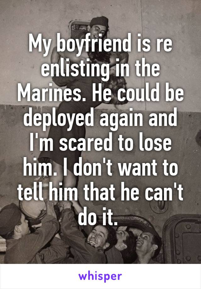 My boyfriend is re enlisting in the Marines. He could be deployed again and I'm scared to lose him. I don't want to tell him that he can't do it.