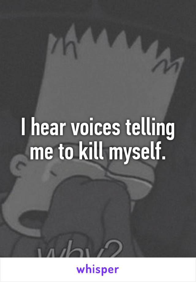 I hear voices telling me to kill myself.