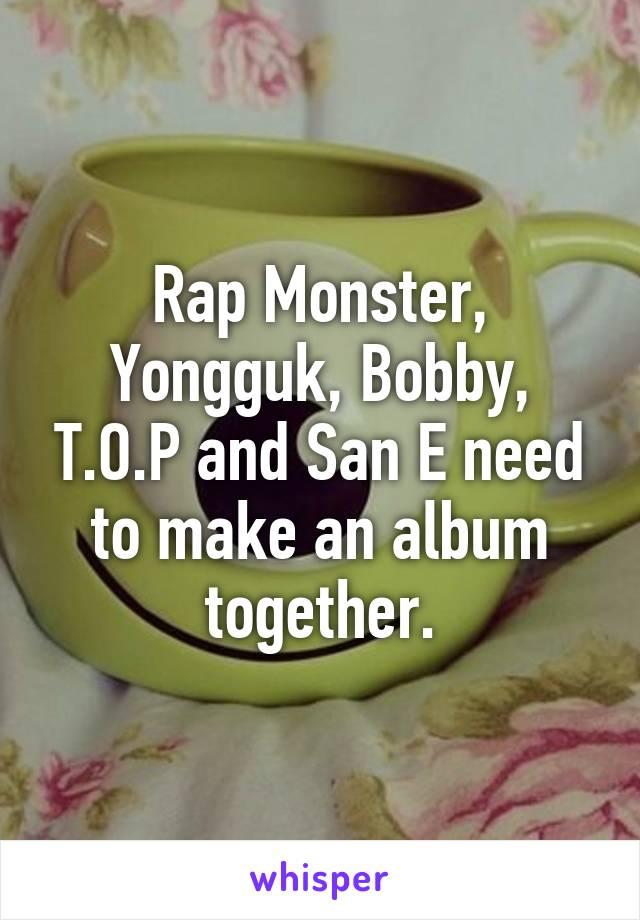 Rap Monster, Yongguk, Bobby, T.O.P and San E need to make an album together.