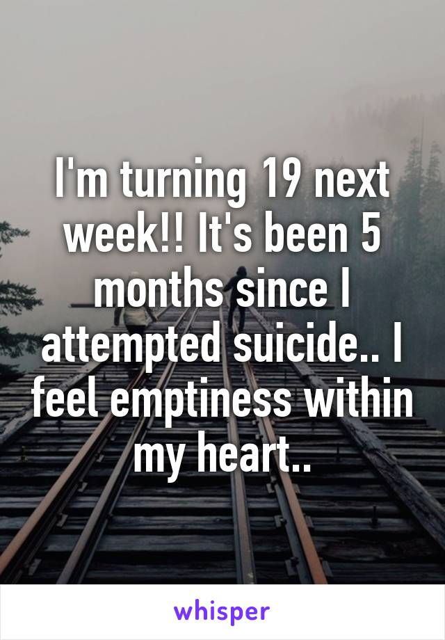 I'm turning 19 next week!! It's been 5 months since I attempted suicide.. I feel emptiness within my heart..