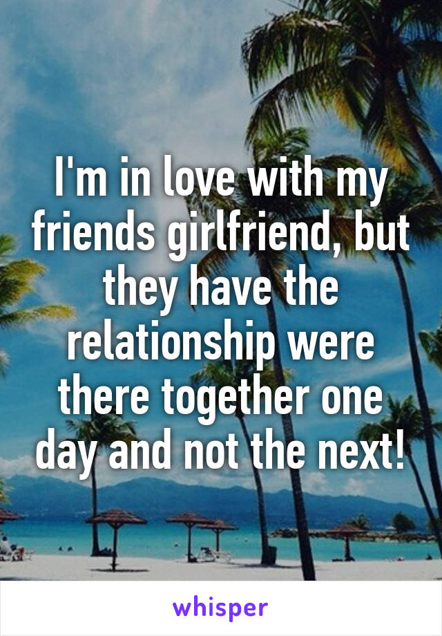 I'm in love with my friends girlfriend, but they have the relationship were there together one day and not the next!