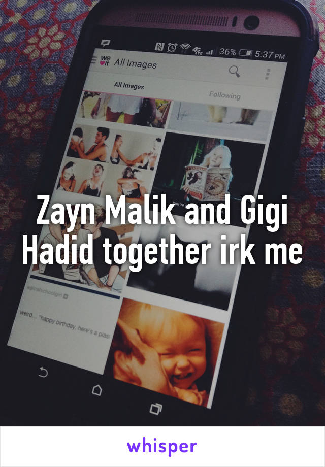 Zayn Malik and Gigi Hadid together irk me