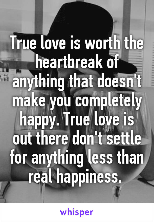 True love is worth the heartbreak of anything that doesn't make you completely happy. True love is out there don't settle for anything less than real happiness.