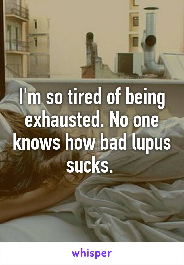 I'm so tired of being exhausted. No one knows how bad lupus sucks.