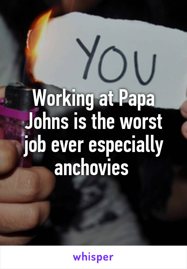 Working at Papa Johns is the worst job ever especially anchovies