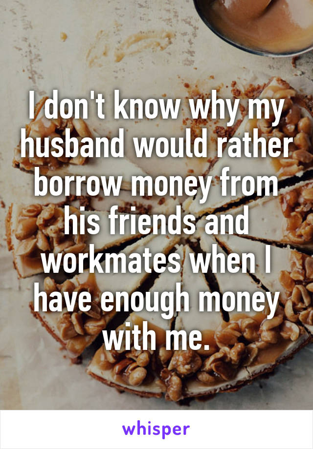 I don't know why my husband would rather borrow money from his friends and workmates when I have enough money with me.
