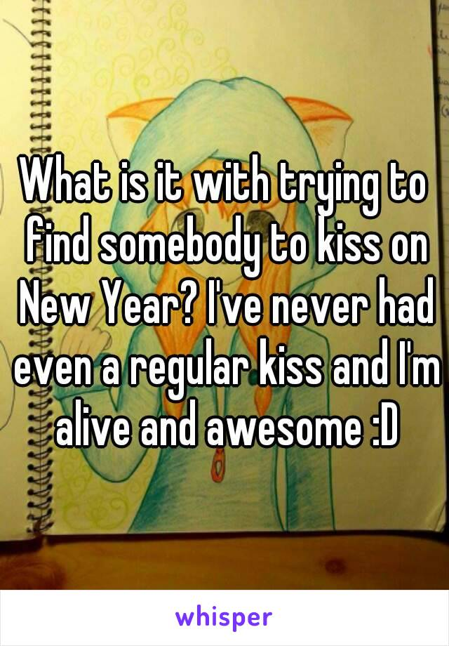 What is it with trying to find somebody to kiss on New Year? I've never had even a regular kiss and I'm alive and awesome :D