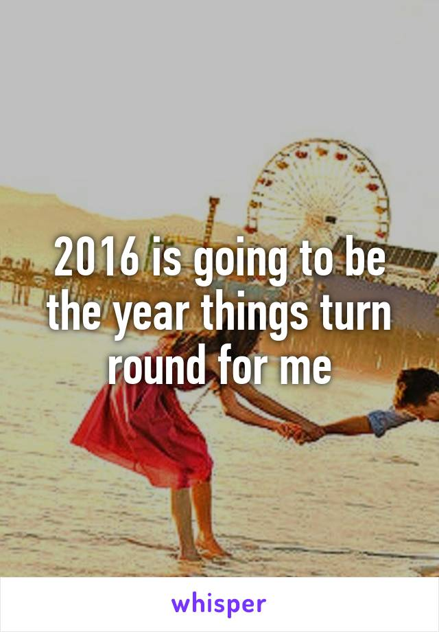 2016 is going to be the year things turn round for me