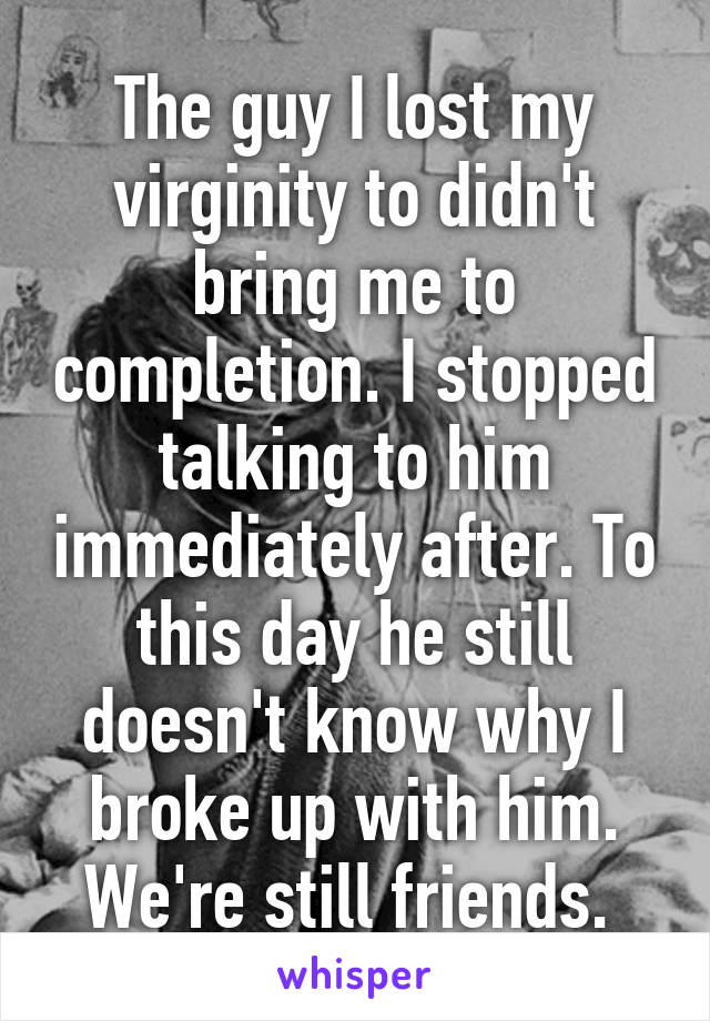 The guy I lost my virginity to didn't bring me to completion. I stopped talking to him immediately after. To this day he still doesn't know why I broke up with him. We're still friends.