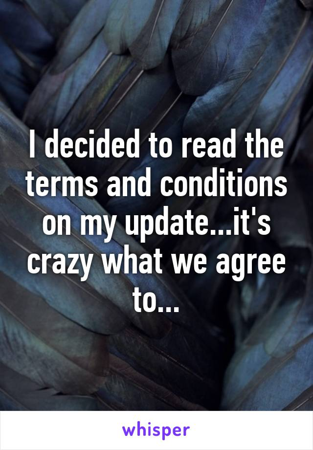 I decided to read the terms and conditions on my update...it's crazy what we agree to...