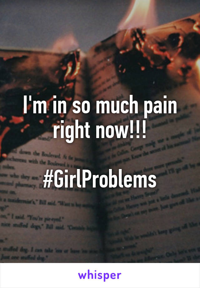 I'm in so much pain right now!!!  #GirlProblems