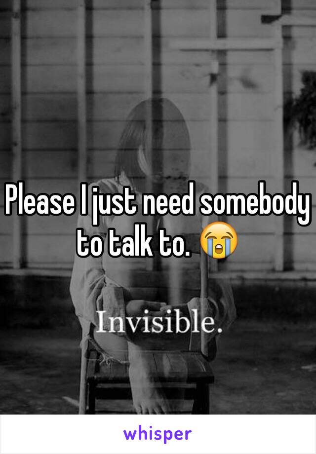 Please I just need somebody to talk to. 😭