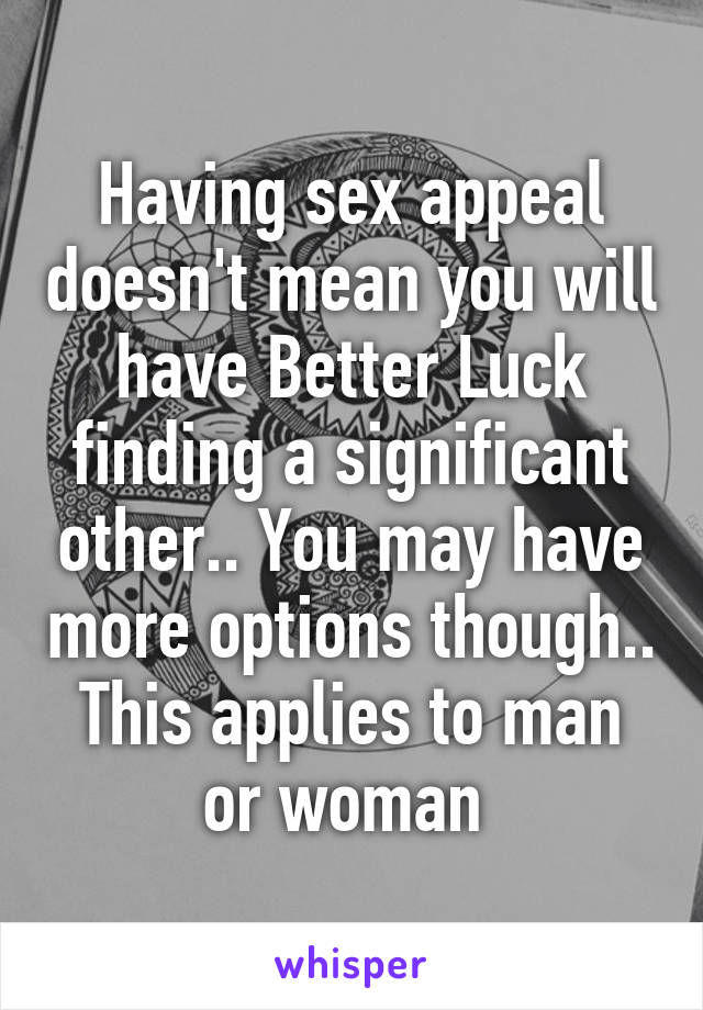 Having sex appeal doesn't mean you will have Better Luck finding a significant other.. You may have more options though.. This applies to man or woman