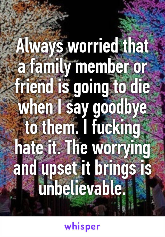 Always worried that a family member or friend is going to die when I say goodbye to them. I fucking hate it. The worrying and upset it brings is unbelievable.
