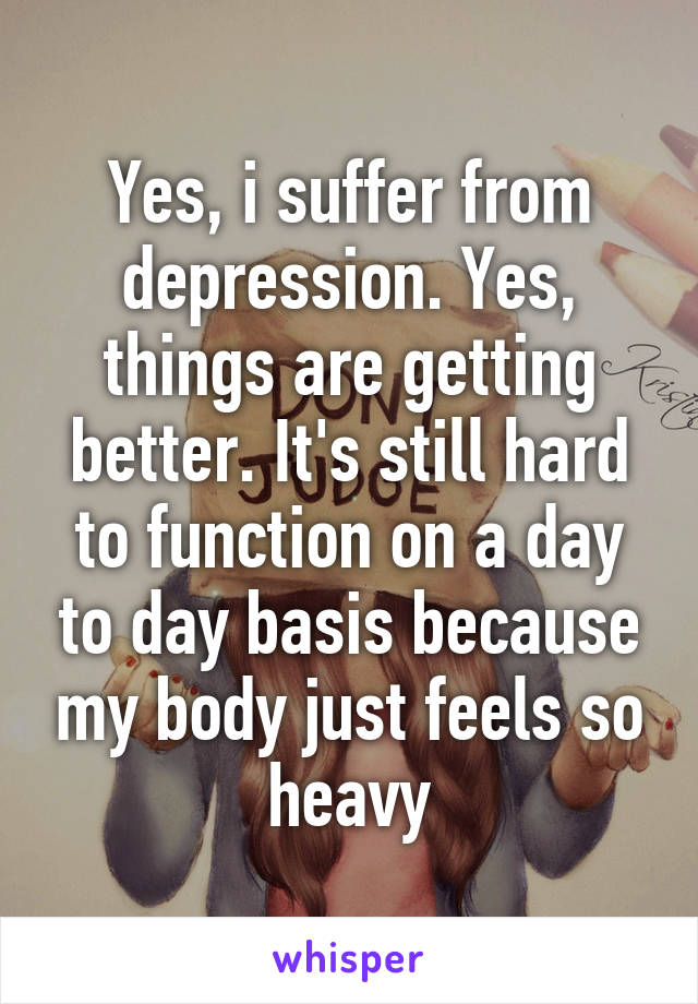 Yes, i suffer from depression. Yes, things are getting better. It's still hard to function on a day to day basis because my body just feels so heavy