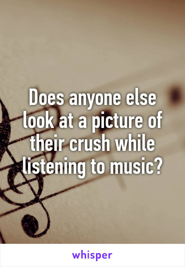 Does anyone else look at a picture of their crush while listening to music?