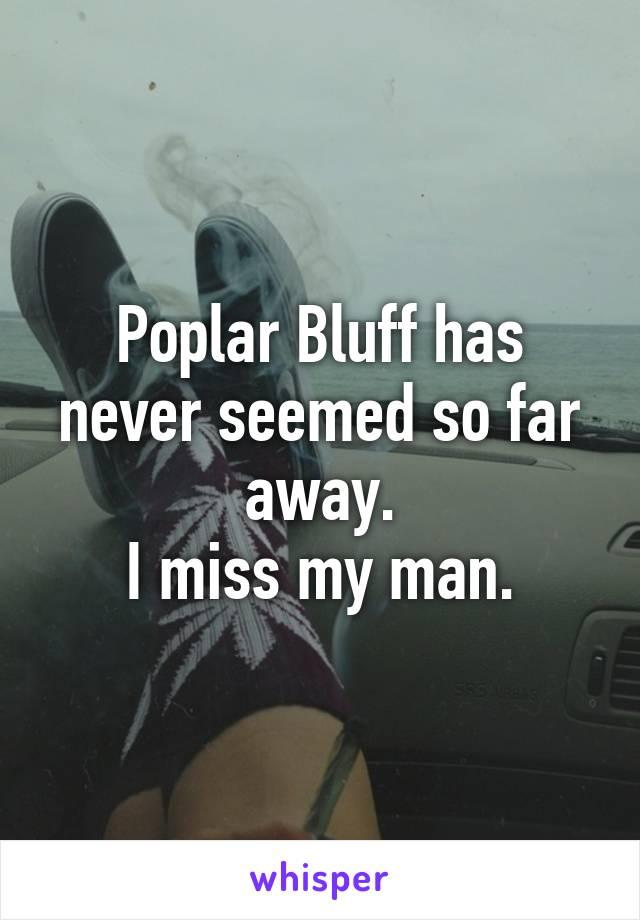 Poplar Bluff has never seemed so far away. I miss my man.