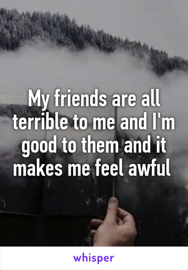 My friends are all terrible to me and I'm good to them and it makes me feel awful