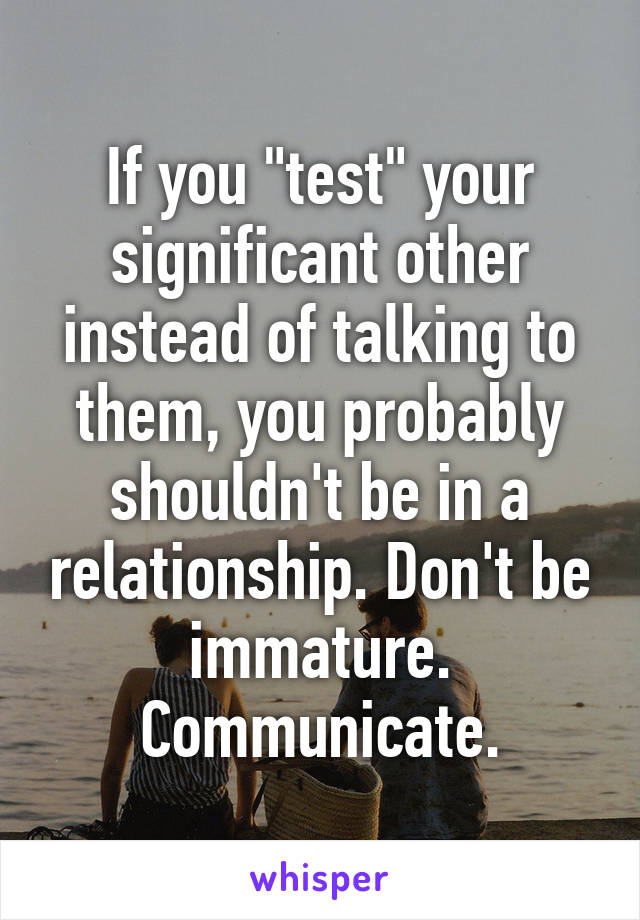 """If you """"test"""" your significant other instead of talking to them, you probably shouldn't be in a relationship. Don't be immature. Communicate."""