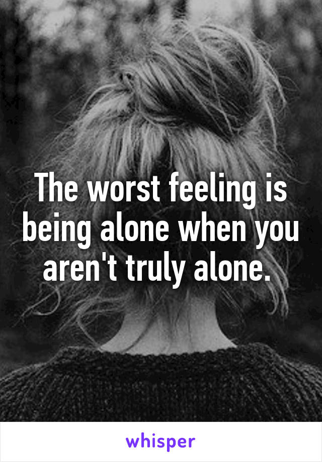 The worst feeling is being alone when you aren't truly alone.