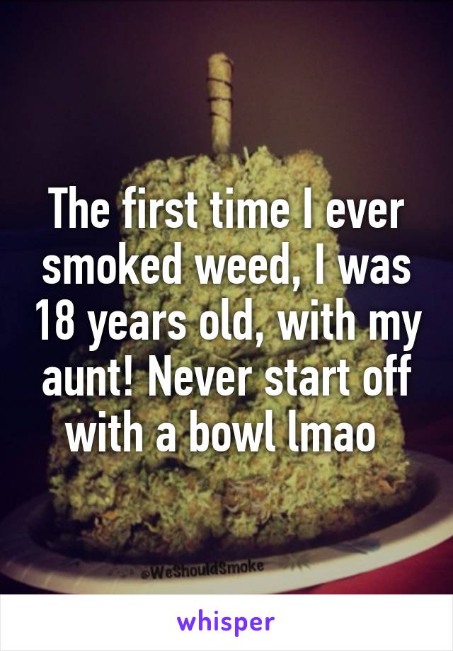 The first time I ever smoked weed, I was 18 years old, with my aunt! Never start off with a bowl lmao
