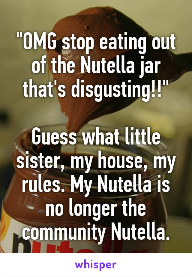 """""""OMG stop eating out of the Nutella jar that's disgusting!!""""  Guess what little sister, my house, my rules. My Nutella is no longer the community Nutella."""
