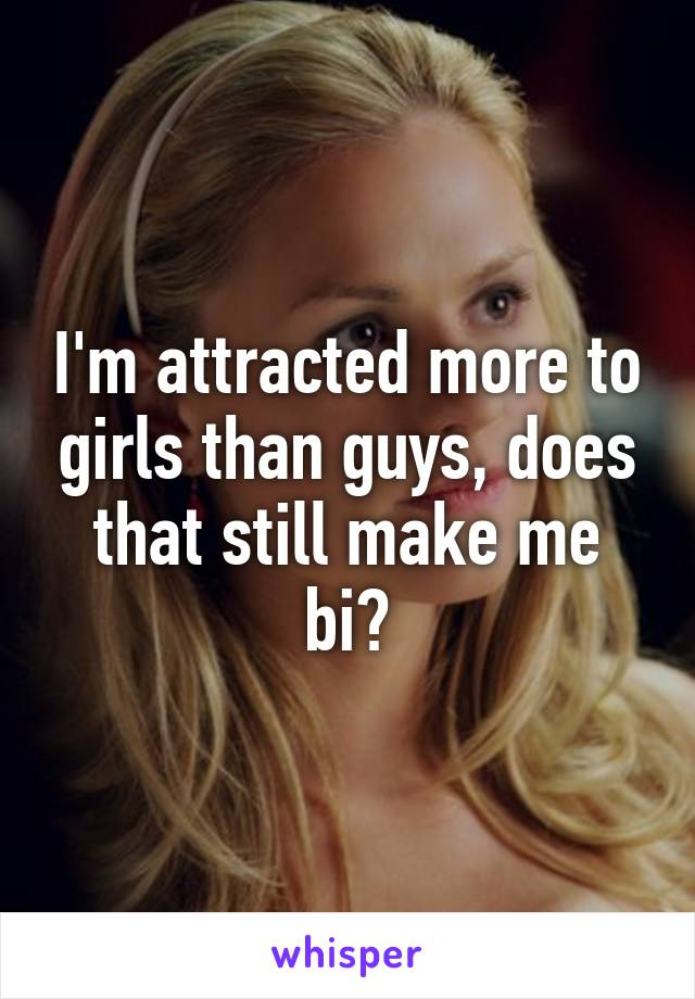 I'm attracted more to girls than guys, does that still make me bi?