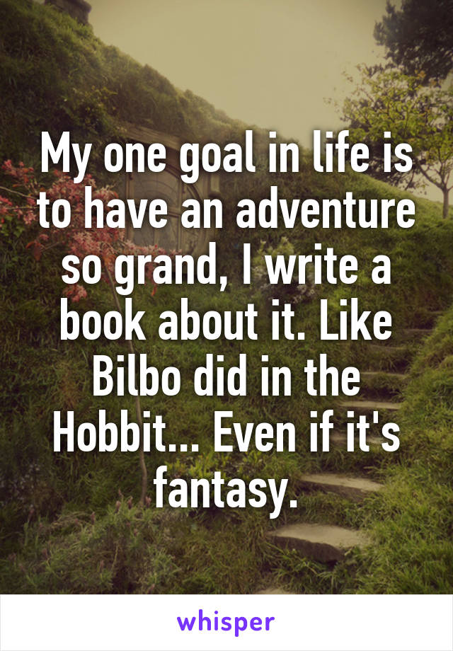 My one goal in life is to have an adventure so grand, I write a book about it. Like Bilbo did in the Hobbit... Even if it's fantasy.