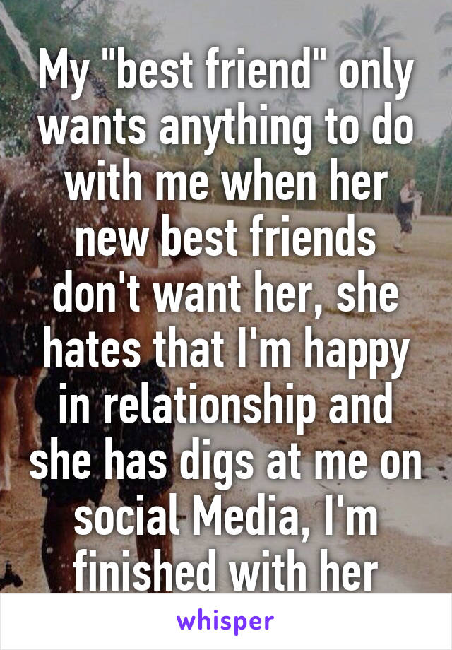 "My ""best friend"" only wants anything to do with me when her new best friends don't want her, she hates that I'm happy in relationship and she has digs at me on social Media, I'm finished with her"