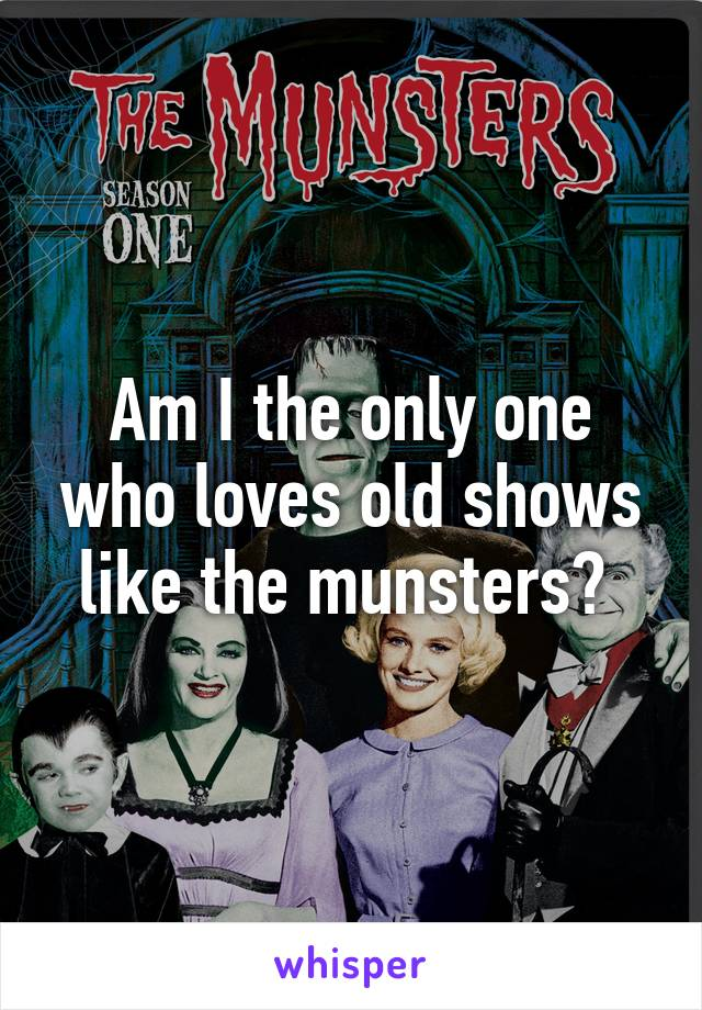 Am I the only one who loves old shows like the munsters?