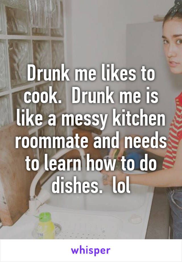 Drunk me likes to cook.  Drunk me is like a messy kitchen roommate and needs to learn how to do dishes.  lol