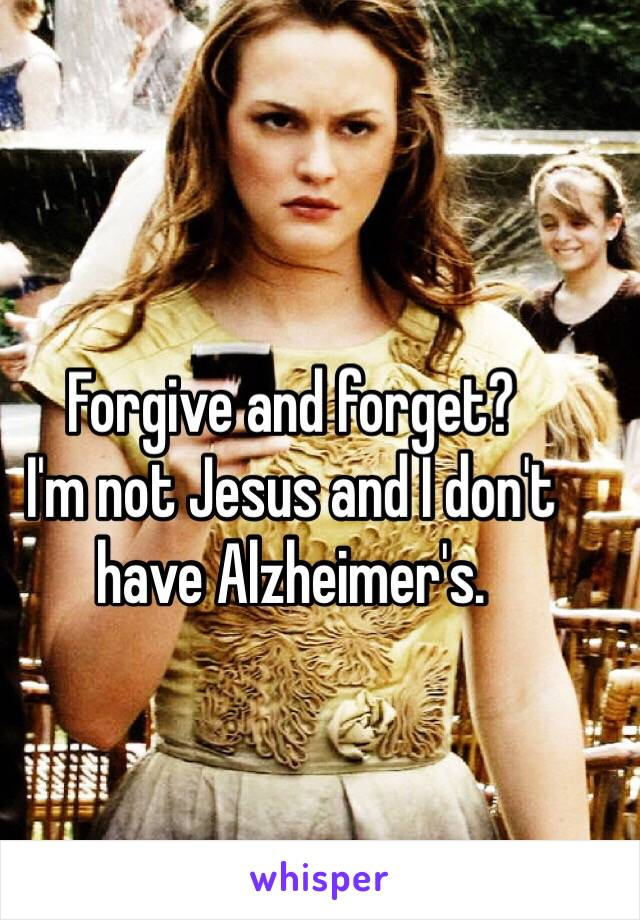 Forgive and forget? I'm not Jesus and I don't have Alzheimer's.