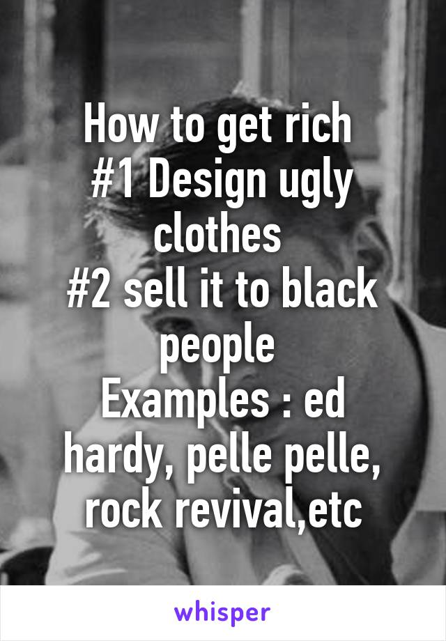 How to get rich  #1 Design ugly clothes  #2 sell it to black people  Examples : ed hardy, pelle pelle, rock revival,etc
